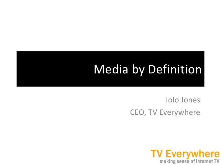 Media by Definition<br />Iolo Jones<br />CEO, TV Everywhere<br />