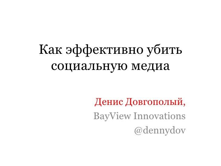 Как эффективно убить социальную медиа Денис Довгополый, BayView Innovations @dennydov