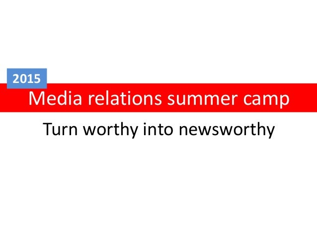 Turn worthy into newsworthy Media relations summer camp 2015