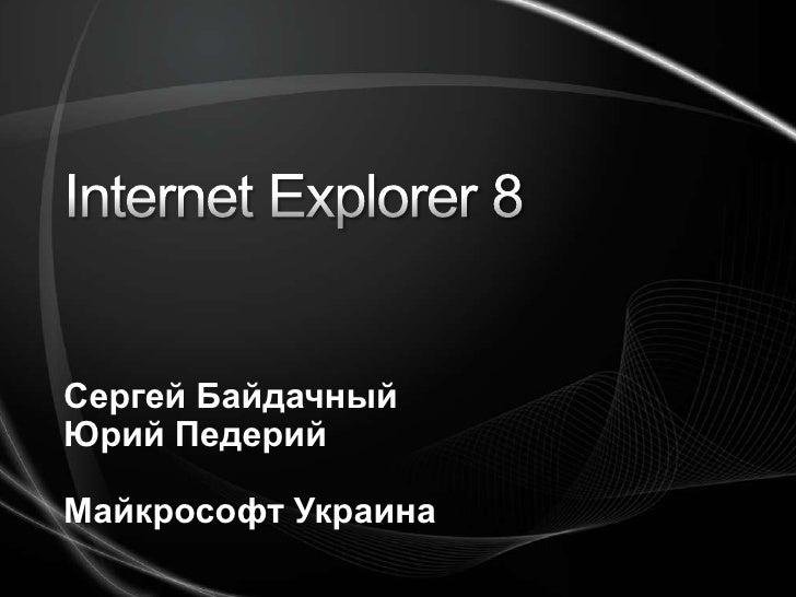Internet Explorer 8<br />Сергей Байдачный<br />Юрий Педерий<br />Майкрософт Украина<br />
