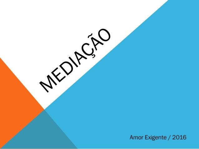 Amor Exigente / 2016 M EDIAÇÃO