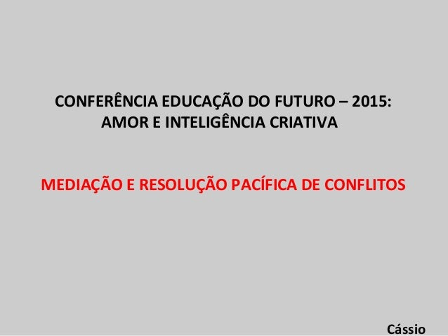 CONFERÊNCIA EDUCAÇÃO DO FUTURO – 2015: AMOR E INTELIGÊNCIA CRIATIVA MEDIAÇÃO E RESOLUÇÃO PACÍFICA DE CONFLITOS Cássio