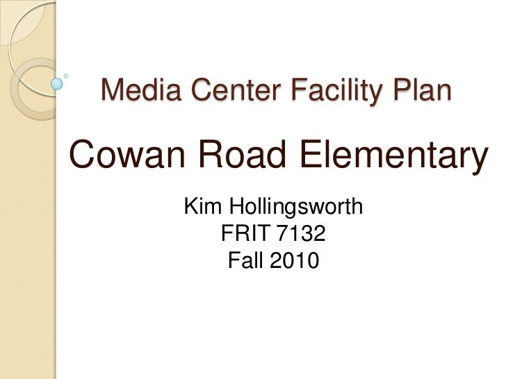 Media Center Facility PlanCowan Road Elementary       Kim Hollingsworth          FRIT 7132           Fall 2010