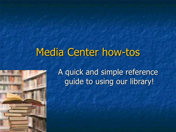 Media Center how-tos A quick and simple reference  guide to using our library!