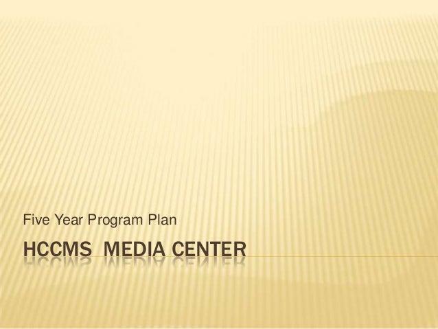 Five Year Program Plan  HCCMS MEDIA CENTER