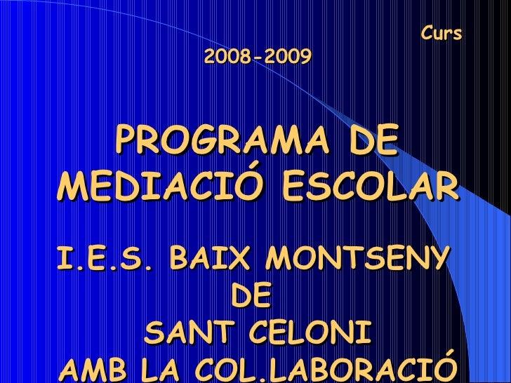 Curs 2008-2009 PROGRAMA DE MEDIACIÓ ESCOLAR I.E.S. BAIX MONTSENY   DE  SANT CELONI AMB LA COL.LABORACIÓ DE L'AMPA