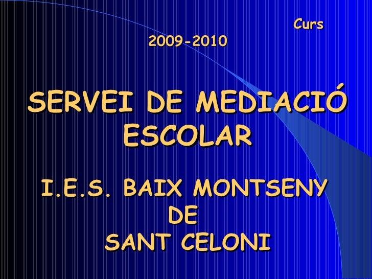 Curs 2009-2010 SERVEI DE MEDIACIÓ ESCOLAR I.E.S. BAIX MONTSENY   DE  SANT CELONI Coordinador: Abel Soto