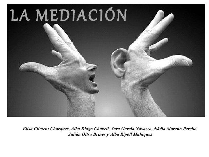 LA MEDIACIÓN Elisa Climent Chorques, Alba Diago Chaveli, Sara García Navarro, Nàdia Moreno Perelló,                       ...