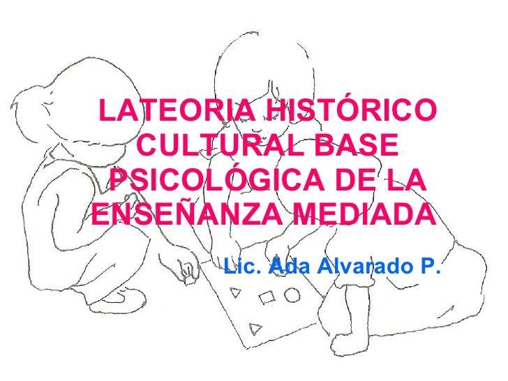 LATEORIA HISTÓRICO CULTURAL BASE PSICOLÓGICA DE LA ENSEÑANZA MEDIADA    Lic. Ada Alvarado P.