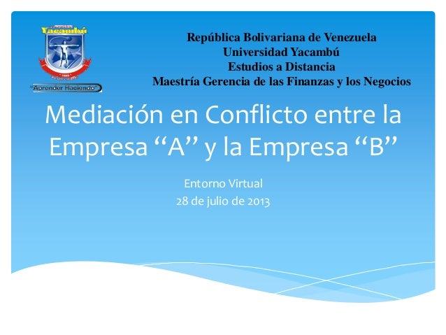 """Mediación en Conflicto entre la Empresa """"A"""" y la Empresa """"B"""" Entorno Virtual 28 de julio de 2013 República Bolivariana de ..."""