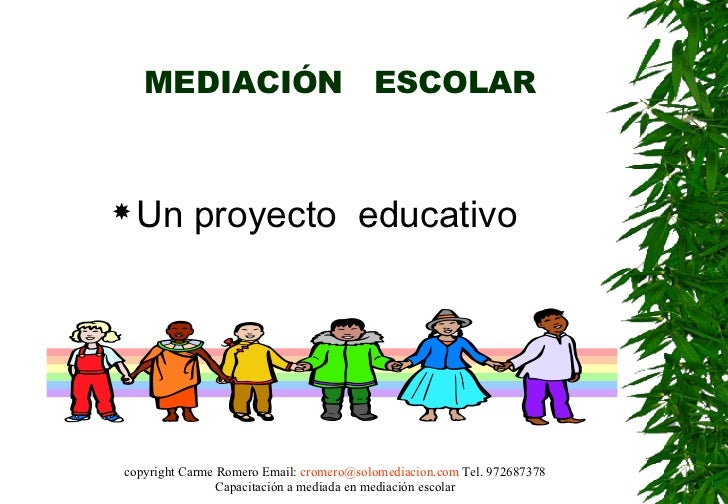 MEDIACIÓN  ESCOLAR <ul><li>Un proyecto  educativo </li></ul>copyright Carme Romero Email:  [email_address]  Tel. 972687378...