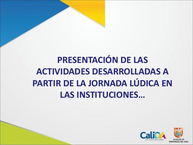 PRESENTACIÓN DE LASACTIVIDADES DESARROLLADAS APARTIR DE LA JORNADA LÚDICA ENLAS INSTITUCIONES…