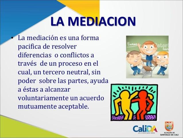 LA MEDIACION• La mediación es una formapacifica de resolverdiferencias o conflictos através de un proceso en elcual, un te...