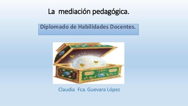 La mediación pedagógica. Diplomado de Habilidades Docentes. Claudia Fca. Guevara López