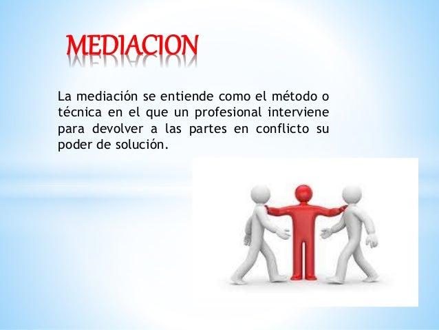 La mediación se entiende como el método o técnica en el que un profesional interviene para devolver a las partes en confli...