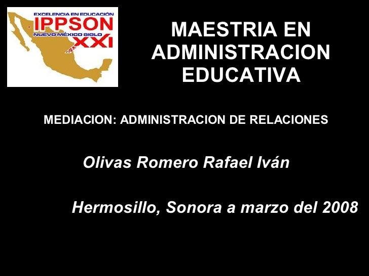 MAESTRIA EN ADMINISTRACION EDUCATIVA MEDIACION: ADMINISTRACION DE RELACIONES Olivas Romero Rafael Iván Hermosillo, Sonora ...