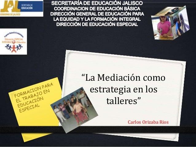 """""""La Mediación como  estrategia en los      talleres""""          Carlos Orizaba Rios"""