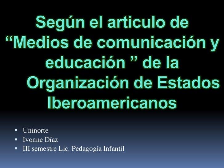 """Según el articulo de """"Medios de comunicación y educación """" de laOrganización de Estados Iberoamericanos<br />Uninorte <br..."""