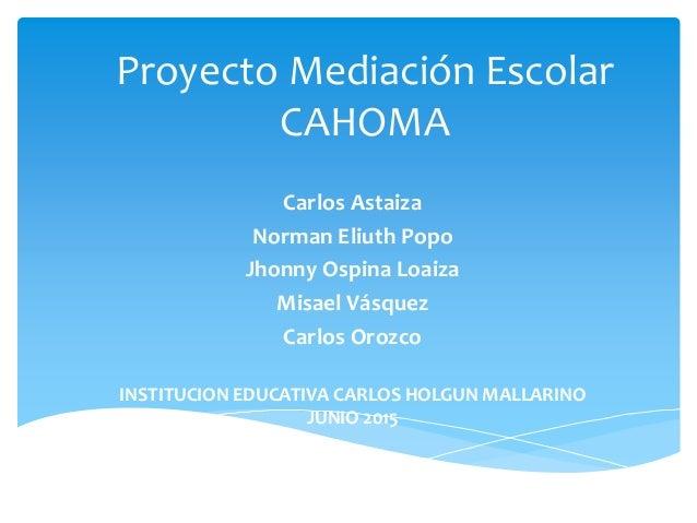 Proyecto Mediación Escolar CAHOMA Carlos Astaiza Norman Eliuth Popo Jhonny Ospina Loaiza Misael Vásquez Carlos Orozco INST...