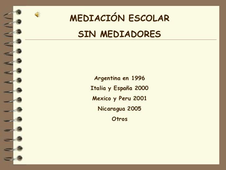 MEDIACIÓN ESCOLAR SIN MEDIADORES    Argentina en 1996   Italia y España 2000   Mexico y Peru 2001     Nicaragua 2005      ...