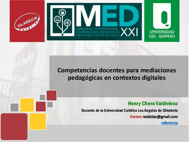 Competencias docentes para mediaciones pedagógicas en contextos digitales Henry Chero Valdivieso Docente de la Universidad...
