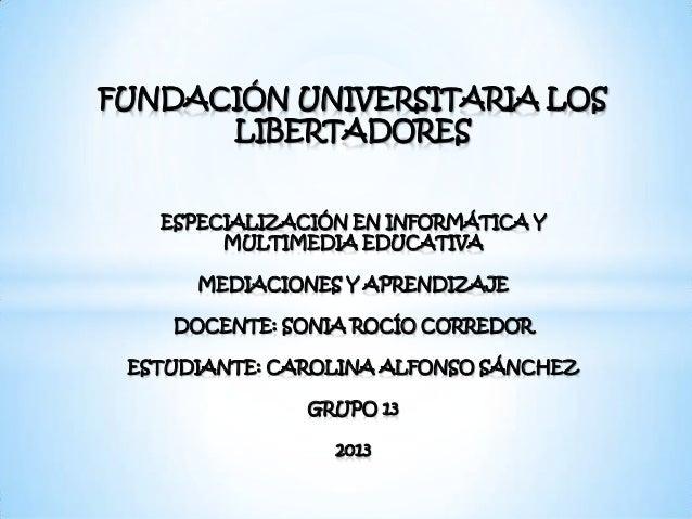 FUNDACIÓN UNIVERSITARIA LOSLIBERTADORESESPECIALIZACIÓN EN INFORMÁTICA YMULTIMEDIA EDUCATIVAMEDIACIONES Y APRENDIZAJEDOCENT...