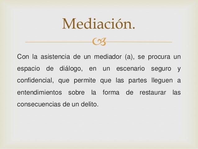  Con la asistencia de un mediador (a), se procura un espacio de diálogo, en un escenario seguro y confidencial, que permi...