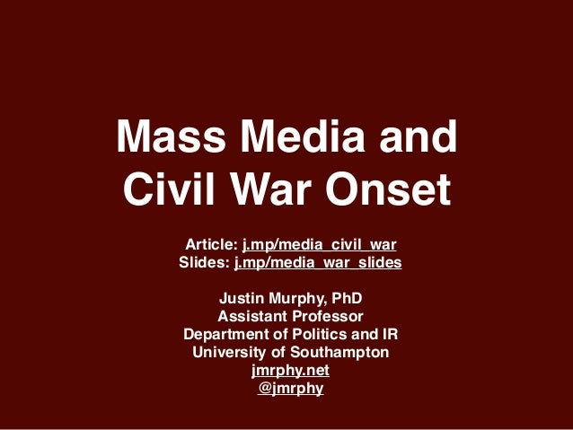 Mass Media and Civil War Onset Article: j.mp/media_civil_war Slides: j.mp/media_war_slides Justin Murphy, PhD Assistant Pr...