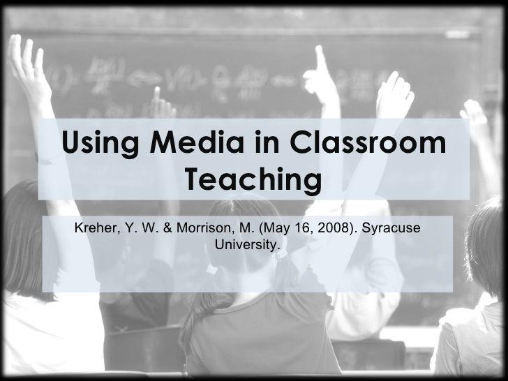 Using Media in Classroom       TeachingKreher, Y. W. & Morrison, M. (May 16, 2008). Syracuse                      Universi...