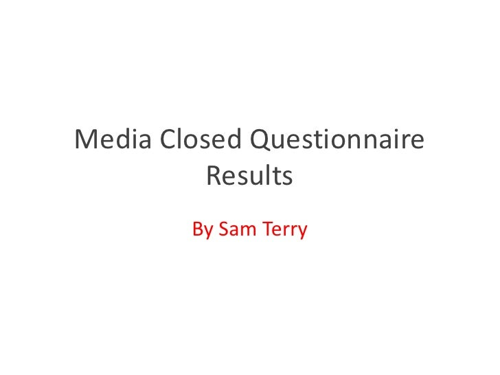 Media Closed Questionnaire          Results        By Sam Terry