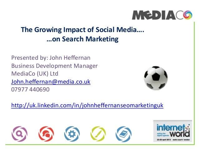 The Growing Impact of Social Media….…on Search MarketingPresented by: John HeffernanBusiness Development ManagerMediaCo (U...