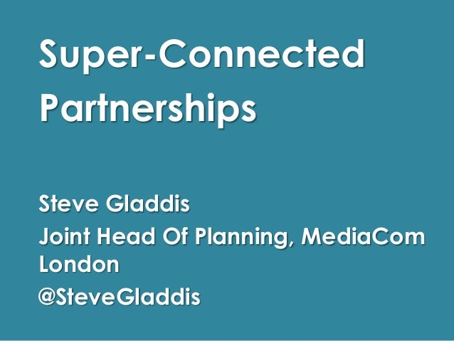 Super-Connected Partnerships Steve Gladdis Joint Head Of Planning, MediaCom London @SteveGladdis