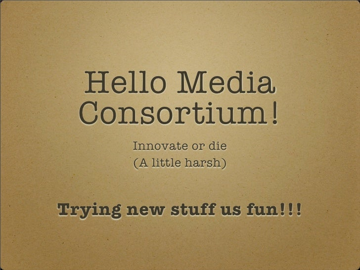 Hello Media   Consortium!         Innovate or die         (A little harsh)   Trying new stuff us fun!!!