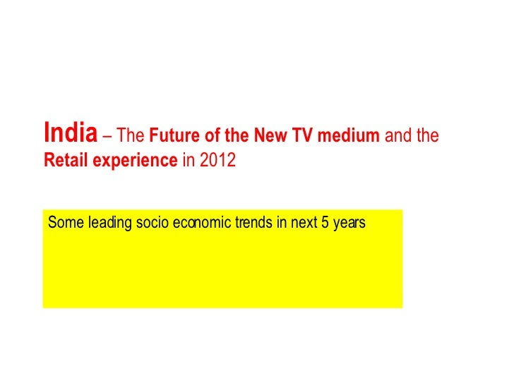 India  – The  Future of the New TV medium  and the  Retail experience  in 2012 Some leading socio economic trends in next ...