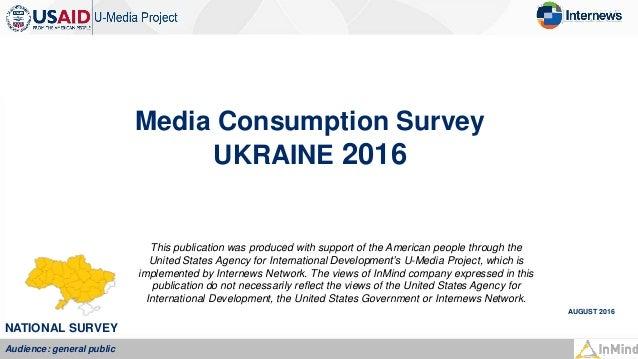 Media Consumption Survey UKRAINE 2016 AUGUST 2016 NATIONAL SURVEY Audience: general public This publication was produced w...