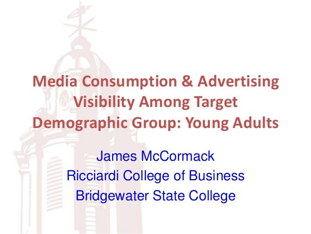 Media Consumption & Advertising Visibility Among Target Demographic Group: Young Adults James McCormack Ricciardi College ...
