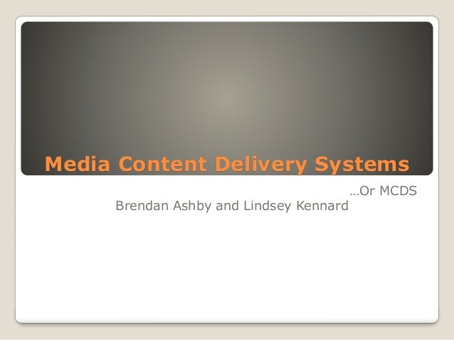 Media Content Delivery Systems …Or MCDS Brendan Ashby and Lindsey Kennard