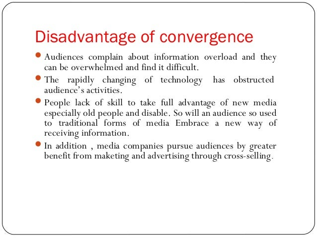 media convergence advantages and disadvantages See also: modern technology: advantages and disadvantages unlike children from previous generations, the millennial generation has grown up with laptops, smartphones, tablets and social media at their disposal see also: iot ushering in the era of physical/digital convergence at liveworx 2017.