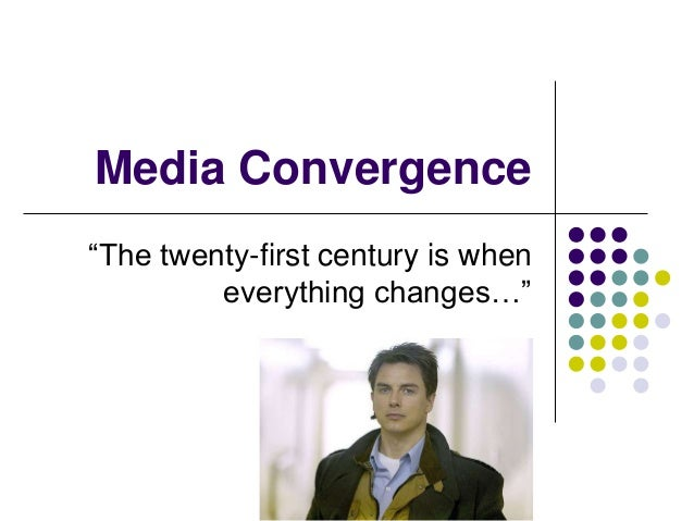 "Media Convergence ""The twenty-first century is when everything changes…"""