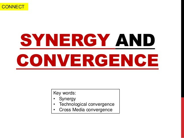 SYNERGY AND CONVERGENCE Key words: • Synergy • Technological convergence • Cross Media convergence CONNECT