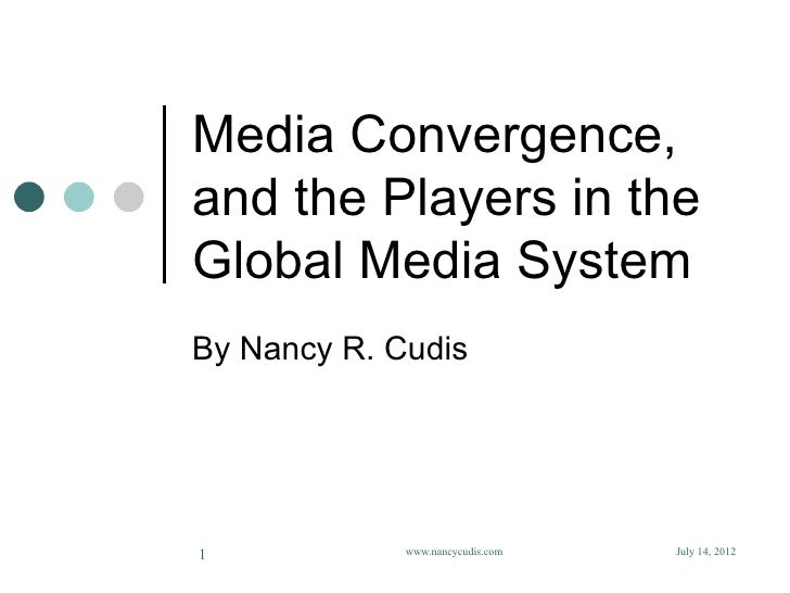 Media Convergence,and the Players in theGlobal Media SystemBy Nancy R. Cudis1            www.nancycudis.com   July 14, 2012
