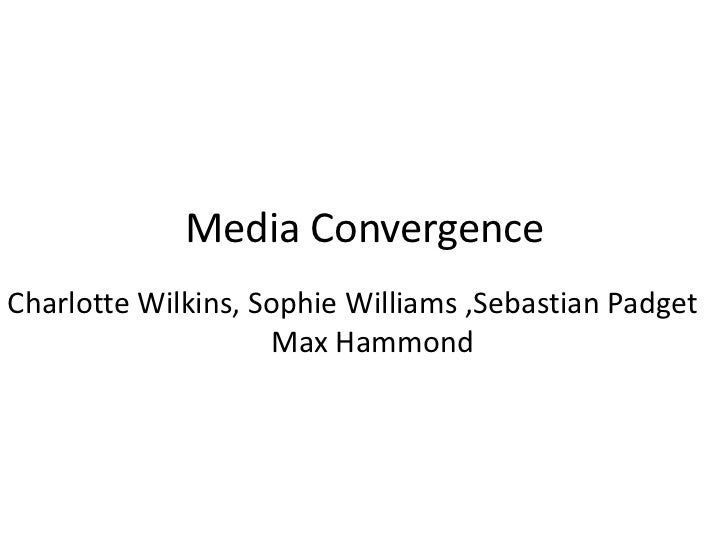 Media ConvergenceCharlotte Wilkins, Sophie Williams ,Sebastian Padget                    Max Hammond