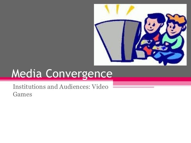 Media Convergence Institutions and Audiences: Video Games