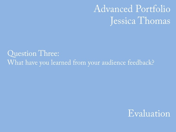 Advanced Portfolio<br />Jessica Thomas<br />Question Three: <br />What have you learned from your audience feedback?<br />...