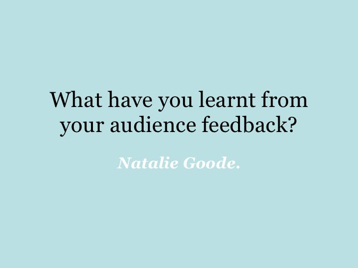 What have you learnt from your audience feedback? Natalie Goode.
