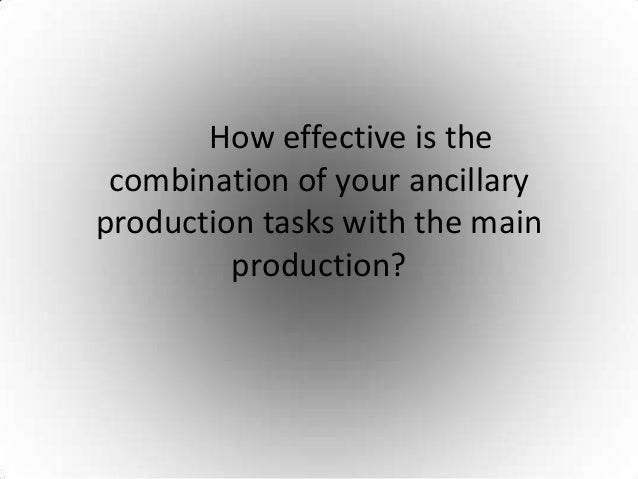 How effective is the combination of your ancillaryproduction tasks with the main         production?