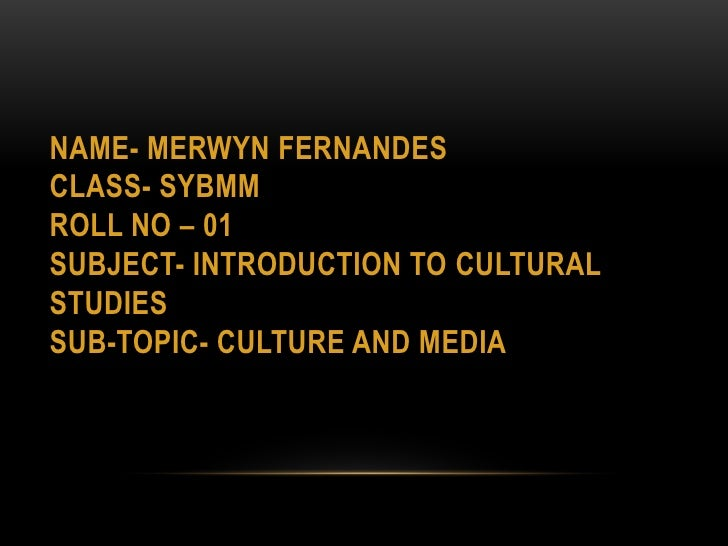 NAME- MERWYN FERNANDESCLASS- SYBMMROLL NO – 01SUBJECT- INTRODUCTION TO Cultural studiesSUB-TOPIC- culture and media<br />
