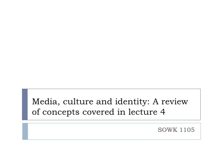 Media, culture and identity: A reviewof concepts covered in lecture 4                             SOWK 1105