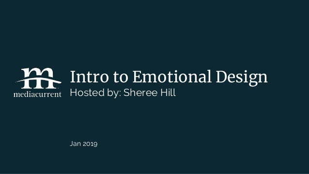Intro to Emotional Design Hosted by: Sheree Hill Jan 2019
