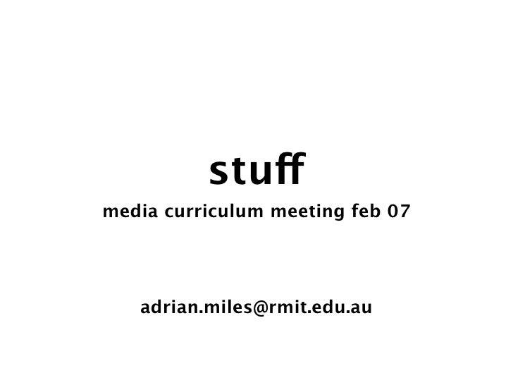 stuff media curriculum meeting feb 07        adrian.miles@rmit.edu.au